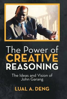 The Power of Creative Reasoning: The Ideas and Vision of John Garang (Hardback)