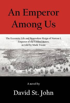 An Emperor Among Us: The Eccentric Life and Benevolent Reign of Norton I, Emperor of the United States, as Told by Mark Twain (Hardback)