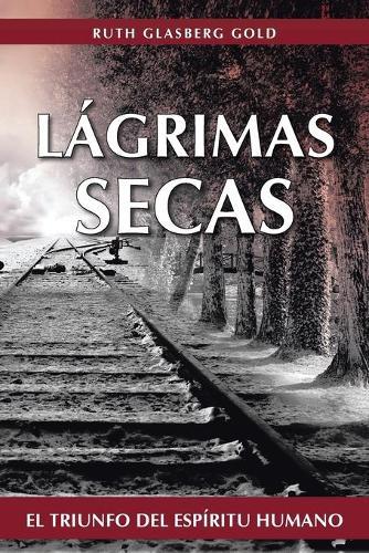 Lagrimas Secas: El Triunfo del Espiritu Humano (Paperback)