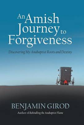An Amish Journey to Forgiveness: Discovering My Anabaptist Roots and Destiny (Hardback)