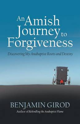 An Amish Journey to Forgiveness: Discovering My Anabaptist Roots and Destiny (Paperback)