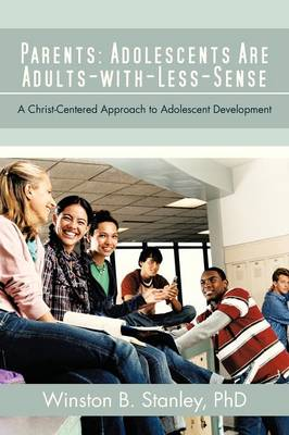 Parents: Adolescents Are Adults-With-Less-Sense: A Christ-Centered Approach to Adolescent Development (Paperback)
