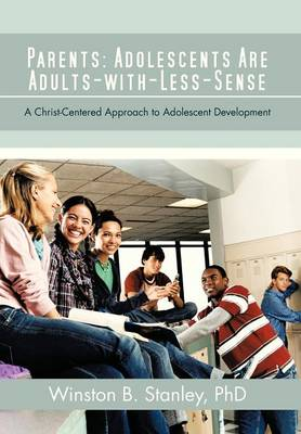 Parents: Adolescents Are Adults-With-Less-Sense: A Christ-Centered Approach to Adolescent Development (Hardback)