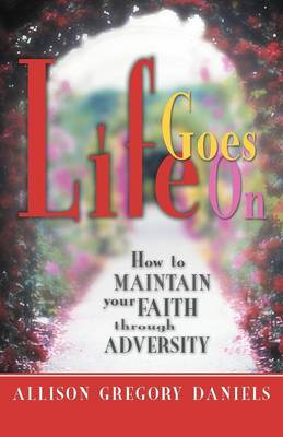 Life Goes on: How to Maintain Your Faith Through Adversity (Paperback)