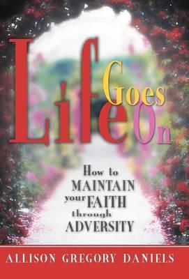 Life Goes on: How to Maintain Your Faith Through Adversity (Hardback)