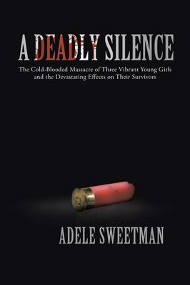 A Deadly Silence: The Cold-Blooded Massacre of Three Vibrant Young Girls and the Devastating Effects on Their Survivors (Paperback)