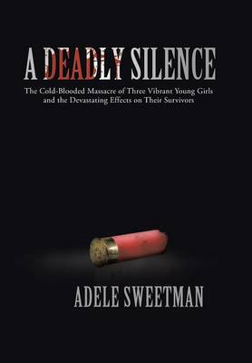 A Deadly Silence: The Cold-Blooded Massacre of Three Vibrant Young Girls and the Devastating Effects on Their Survivors (Hardback)