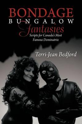 Bondage Bungalow Fantasies: Scripts for Canada's Most Famous Dominatrix (Paperback)