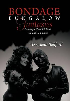 Bondage Bungalow Fantasies: Scripts for Canada's Most Famous Dominatrix (Hardback)