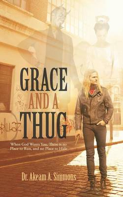 Grace and a Thug: When God Wants You, There Is No Place to Run, and No Place to Hide (Paperback)