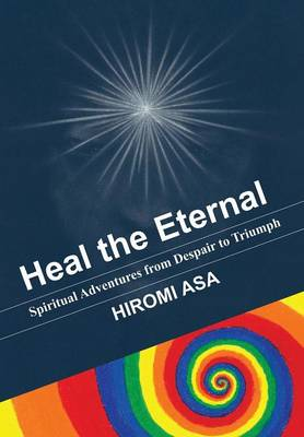Heal the Eternal: Spiritual Adventures from Despair to Triumph (Hardback)
