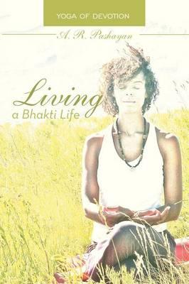 Living a Bhakti Life: Yoga of Devotion (Paperback)