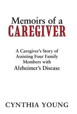 Memoirs of a Caregiver: A Caregiver's Story of Assisting Four Family Members with Alzheimer's Disease (Hardback)