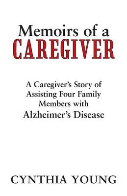Memoirs of a Caregiver: A Caregiver's Story of Assisting Four Family Members with Alzheimer's Disease (Paperback)