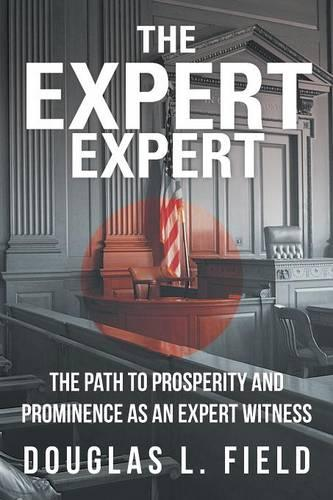 The Expert Expert: The Path to Prosperity and Prominence as an Expert Witness (Paperback)