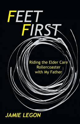 Feet First: Riding the Elder Care Rollercoaster with My Father (Paperback)