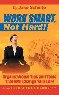Work Smart, Not Hard!: Organizational Tips and Tools That Will Change Your Life! (Paperback)