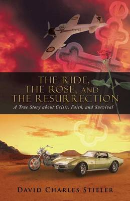The Ride, the Rose, and the Resurrection: A True Story about Crisis, Faith, and Survival (Paperback)