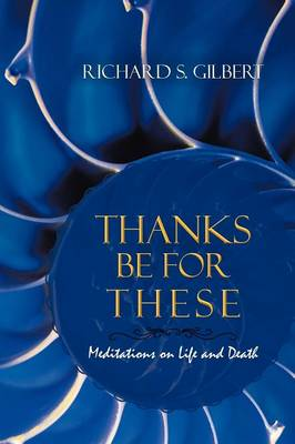 Thanks Be for These: Meditations on Life and Death (Paperback)