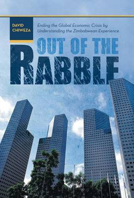 Out of the Rabble: Ending the Global Economic Crisis by Understanding the Zimbabwean Experience (Hardback)