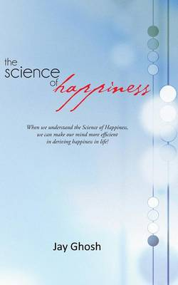 The Science of Happiness: When We Understand the Science of Happiness, We Can Make Our Mind More Efficient in Deriving Happiness in Life! (Paperback)