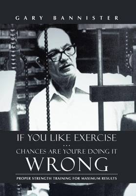 If You Like Exercise ... Chances Are You're Doing It Wrong: Proper Strength Training for Maximum Results (Hardback)