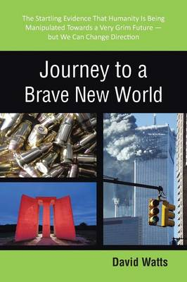 Journey to a Brave New World: The Startling Evidence That Humanity Is Being Manipulated Towards a Very Grim Future-But We Can Change Direction (Paperback)