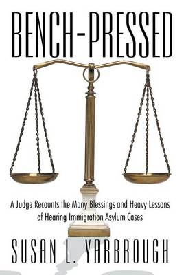 Bench-Pressed: A Judge Recounts the Many Blessings and Heavy Lessons of Hearing Immigration Asylum Cases (Hardback)