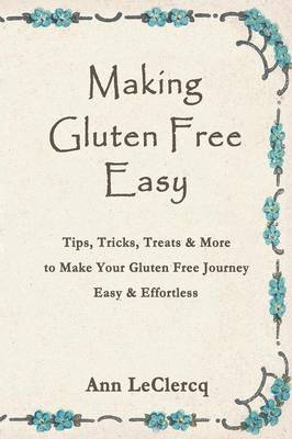 Making Gluten Free Easy: Tips, Tricks, Treats & More to Make Your Gluten Free Journey Easy & Effortless (Paperback)