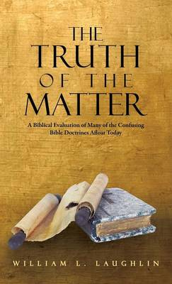 The Truth of the Matter: A Biblical Evaluation of Many of the Confusing Bible Doctrines Afloat Today (Hardback)
