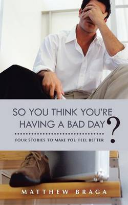 So You Think You're Having a Bad Day?: Four Stories to Make You Feel Better (Paperback)