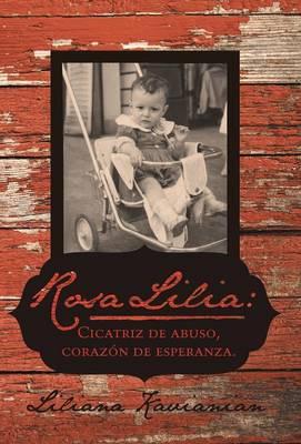 Rosa Lilia: Cicatriz de Abuso, Corazon de Esperanza.: Una Historia Verdadera de Extremo Abuso Infantil (Hardback)
