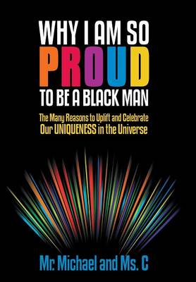 Why I Am So Proud to Be a Black Man: The Many Reasons to Uplift and Celebrate Our Uniqueness in the Universe (Hardback)