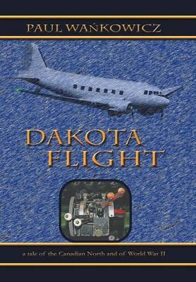 Dakota Flight: A Tale of the Canadian North and of World War II (Hardback)