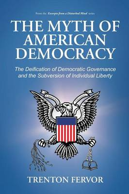 The Myth of American Democracy: The Deification of Democratic Governance and the Subversion of Individual Liberty (Paperback)