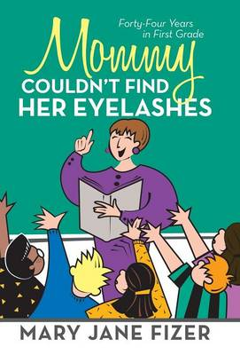Mommy Couldn't Find Her Eyelashes: Forty-Four Years in First Grade (Hardback)