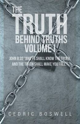 The Truth Behind Truths Volume I: John 8:32 and Ye Shall Know the Truth, and the Truth Shall Make You Free. (Paperback)