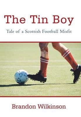 The Tin Boy: Tale of a Scottish Football Misfit (Hardback)