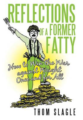 Reflections of a Former Fatty: How to Win the War Against Weight Once and for All (Hardback)