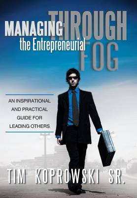 Managing Through the Entrepreneurial Fog: An Inspirational and Practical Guide for Leading Others (Hardback)