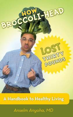 How Broccoli-Head Lost Thirty Pounds: A Handbook for Healthy Living (Hardback)