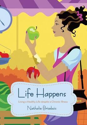 Life Happens: Living a Healthy Life Despite a Chronic Illness (Hardback)