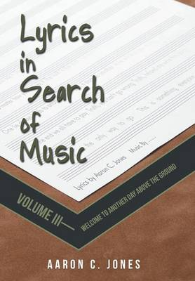 Lyrics in Search of Music: Volume III-Welcome to Another Day Above the Ground (Hardback)