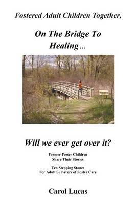 Fostered Adult Children Together, on the Bridge to Healing...Will We Ever Get Over It?: Former Foster Children Share Their Stories, Ten Stepping Stone (Paperback)