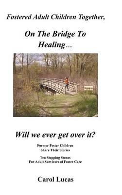 Fostered Adult Children Together, on the Bridge to Healing...Will We Ever Get Over It?: Former Foster Children Share Their Stories, Ten Stepping Stone (Hardback)