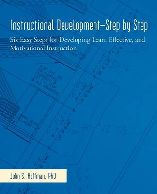Instructional Development-Step by Step: Six Easy Steps for Developing Lean, Effective, and Motivational Instruction (Paperback)