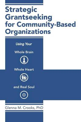 Strategic Grantseeking for Community-Based Organizations: Using Your Whole Brain, Whole Heart and Real Soul (Paperback)