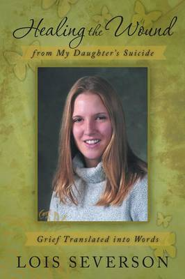 Healing the Wound from My Daughter's Suicide: Grief Translated Into Words (Paperback)