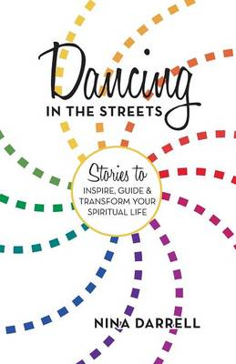 Dancing in the Streets: Stories to Inspire, Guide and Transform Your Spiritual Life (Paperback)