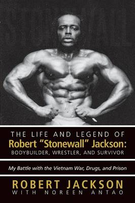 "The Life and Legend of Robert ""Stonewall"" Jackson: Body Builder, Wrestler, and Survivor: My Battle with the Vietnam War, Drugs, and Prison (Paperback)"